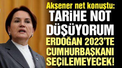 Akşener: Tarihe not düşüyorum, Erdoğan Cumhurbaşkanı seçilemeyecek!